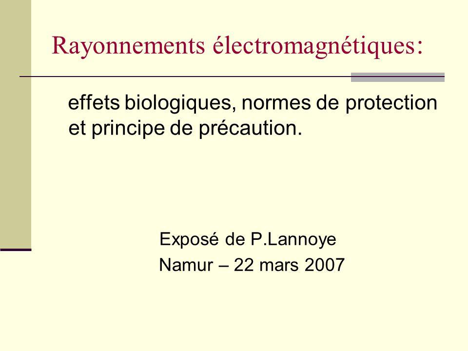 Rayonnements électromagnétiques : effets biologiques, normes de protection et principe de précaution. Exposé de P.Lannoye Namur – 22 mars 2007