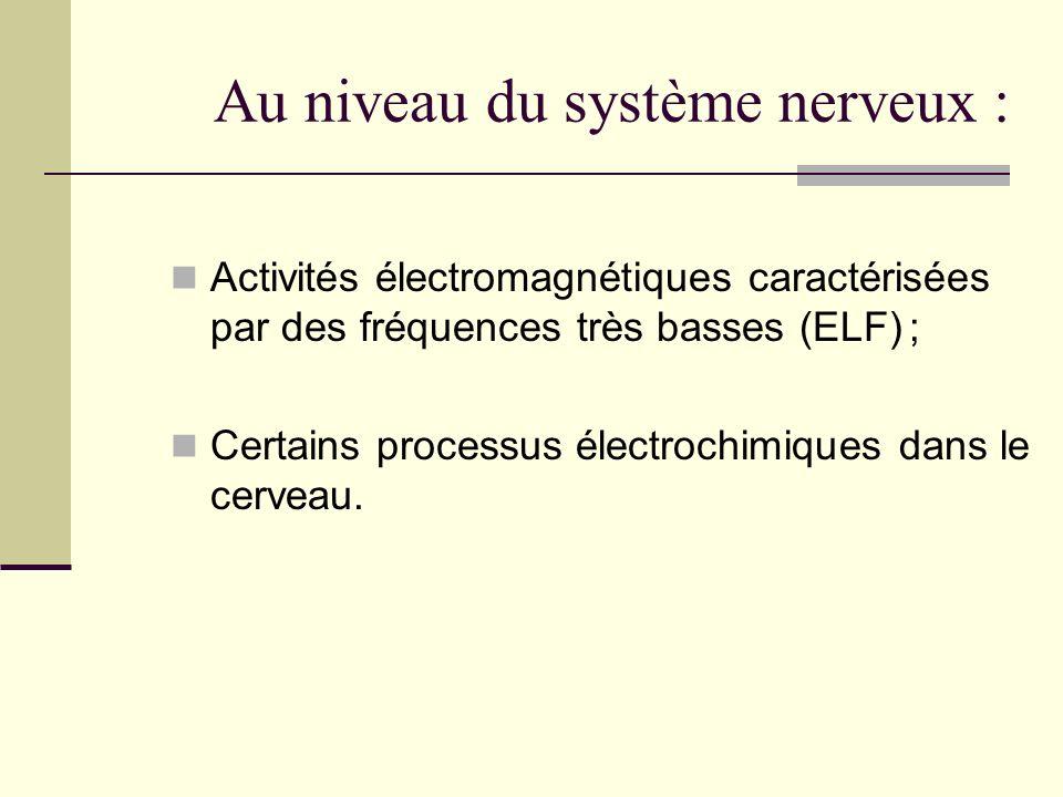 Au niveau du système nerveux : Activités électromagnétiques caractérisées par des fréquences très basses (ELF) ; Certains processus électrochimiques d
