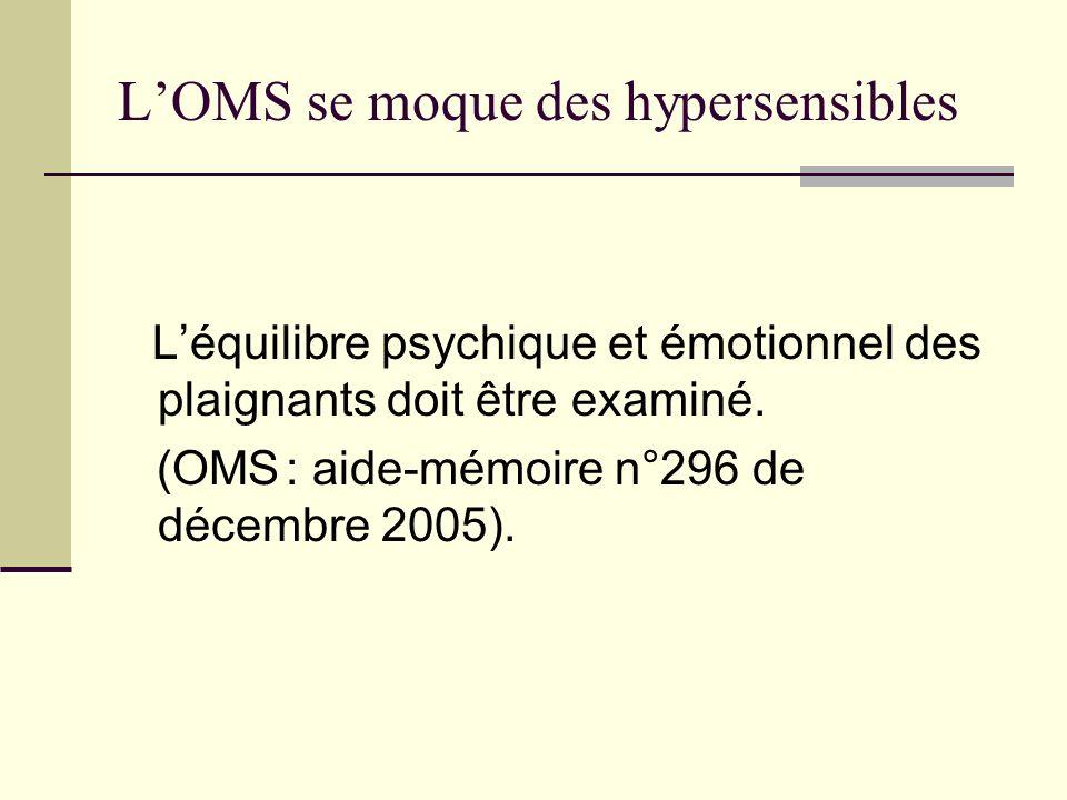 LOMS se moque des hypersensibles Léquilibre psychique et émotionnel des plaignants doit être examiné. (OMS : aide-mémoire n°296 de décembre 2005).