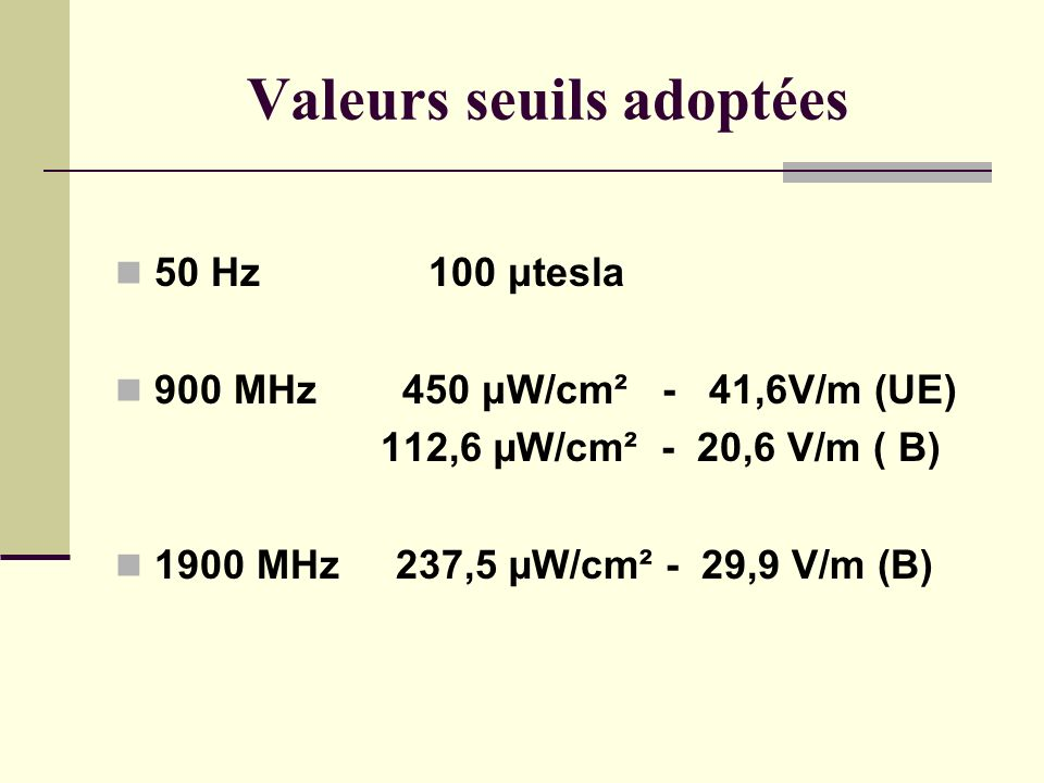 Valeurs seuils adoptées 50 Hz100 μtesla 900 MHz 450 μW/cm² - 41,6V/m (UE) 112,6 µW/cm² - 20,6 V/m ( B) 1900 MHz 237,5 µW/cm² - 29,9 V/m (B)