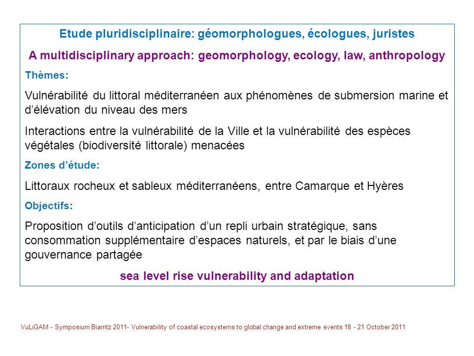 Etude pluridisciplinaire: géomorphologues, écologues, juristes A multidisciplinary approach: geomorphology, ecology, law, anthropology Thèmes: Vulnérabilité du littoral méditerranéen aux phénomènes de submersion marine et délévation du niveau des mers Interactions entre la vulnérabilité de la Ville et la vulnérabilité des espèces végétales (biodiversité littorale) menacées Zones détude: Littoraux rocheux et sableux méditerranéens, entre Camarque et Hyères Objectifs: Proposition doutils danticipation dun repli urbain stratégique, sans consommation supplémentaire despaces naturels, et par le biais dune gouvernance partagée sea level rise vulnerability and adaptation VuLiGAM - Symposium Biarritz 2011- Vulnerability of coastal ecosystems to global change and extreme events 18 - 21 October 2011