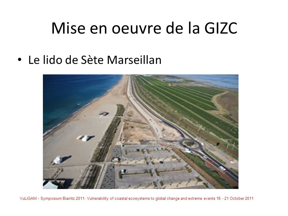 Mise en oeuvre de la GIZC Le lido de Sète Marseillan VuLiGAM - Symposium Biarritz 2011- Vulnerability of coastal ecosystems to global change and extreme events 18 - 21 October 2011