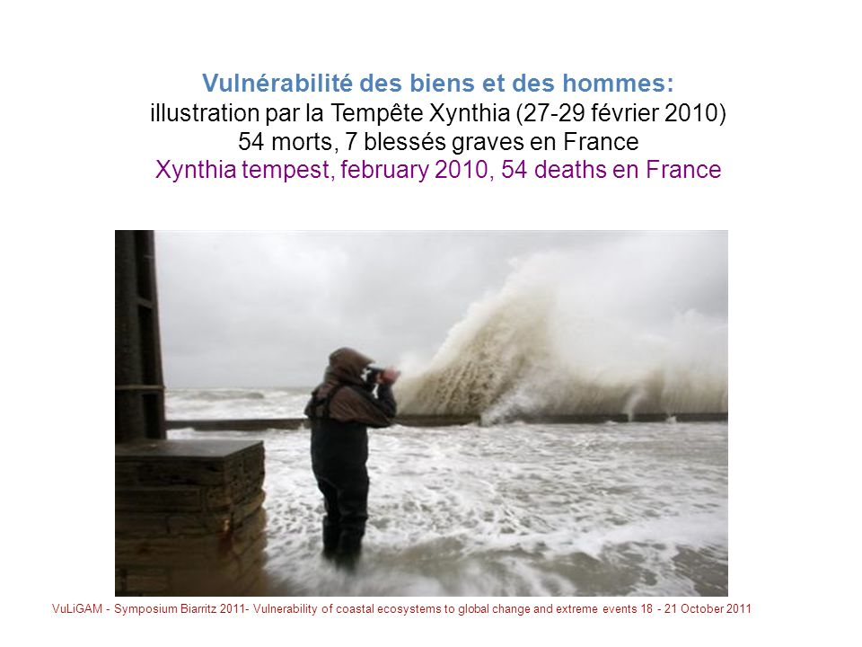 Vulnérabilité des biens et des hommes: illustration par la Tempête Xynthia (27-29 février 2010) 54 morts, 7 blessés graves en France Xynthia tempest, february 2010, 54 deaths en France VuLiGAM - Symposium Biarritz 2011- Vulnerability of coastal ecosystems to global change and extreme events 18 - 21 October 2011