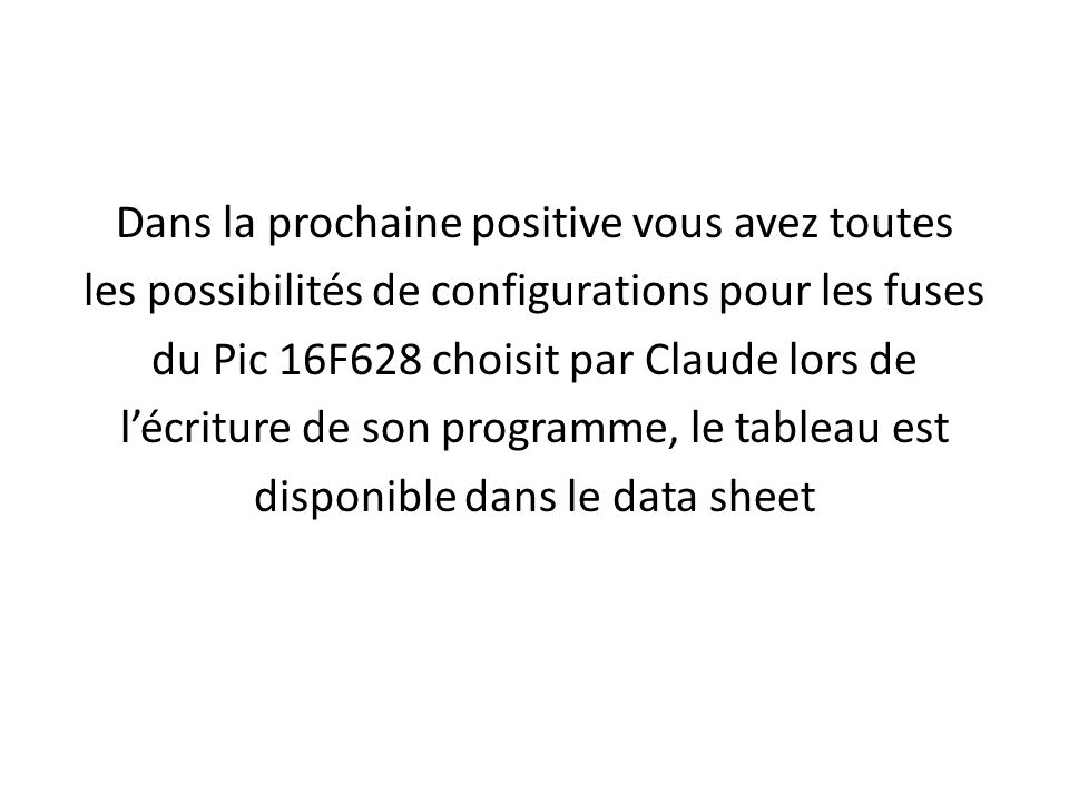 Dans la prochaine positive vous avez toutes les possibilités de configurations pour les fuses du Pic 16F628 choisit par Claude lors de lécriture de so