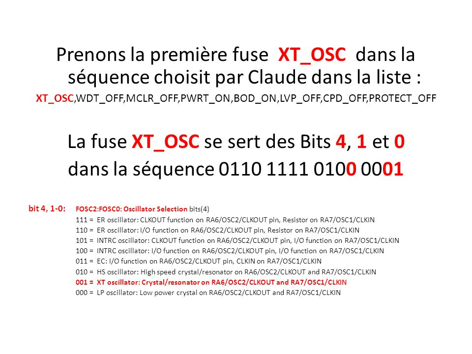 Prenons la première fuse XT_OSC dans la séquence choisit par Claude dans la liste : XT_OSC,WDT_OFF,MCLR_OFF,PWRT_ON,BOD_ON,LVP_OFF,CPD_OFF,PROTECT_OFF La fuse XT_OSC se sert des Bits 4, 1 et 0 dans la séquence 0110 1111 0100 0001 bit 4, 1-0: FOSC2:FOSC0: Oscillator Selection bits(4) 111 = ER oscillator: CLKOUT function on RA6/OSC2/CLKOUT pin, Resistor on RA7/OSC1/CLKIN 110 = ER oscillator: I/O function on RA6/OSC2/CLKOUT pin, Resistor on RA7/OSC1/CLKIN 101 = INTRC oscillator: CLKOUT function on RA6/OSC2/CLKOUT pin, I/O function on RA7/OSC1/CLKIN 100 = INTRC oscillator: I/O function on RA6/OSC2/CLKOUT pin, I/O function on RA7/OSC1/CLKIN 011 = EC: I/O function on RA6/OSC2/CLKOUT pin, CLKIN on RA7/OSC1/CLKIN 010 = HS oscillator: High speed crystal/resonator on RA6/OSC2/CLKOUT and RA7/OSC1/CLKIN 001 = XT oscillator: Crystal/resonator on RA6/OSC2/CLKOUT and RA7/OSC1/CLKIN 000 = LP oscillator: Low power crystal on RA6/OSC2/CLKOUT and RA7/OSC1/CLKIN