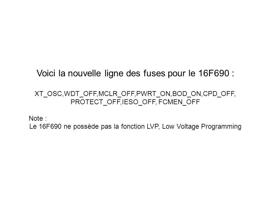 Voici la nouvelle ligne des fuses pour le 16F690 : XT_OSC,WDT_OFF,MCLR_OFF,PWRT_ON,BOD_ON,CPD_OFF, PROTECT_OFF,IESO_OFF, FCMEN_OFF Note : Le 16F690 ne