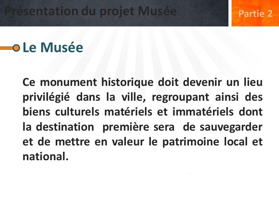 Présentation du projet Musée Partie 2 Le Musée Ce monument historique doit devenir un lieu privilégié dans la ville, regroupant ainsi des biens cultur
