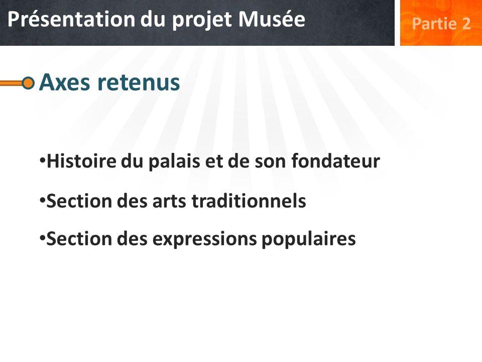 Présentation du projet Musée Partie 2 Axes retenus Histoire du palais et de son fondateur Section des arts traditionnels Section des expressions popul