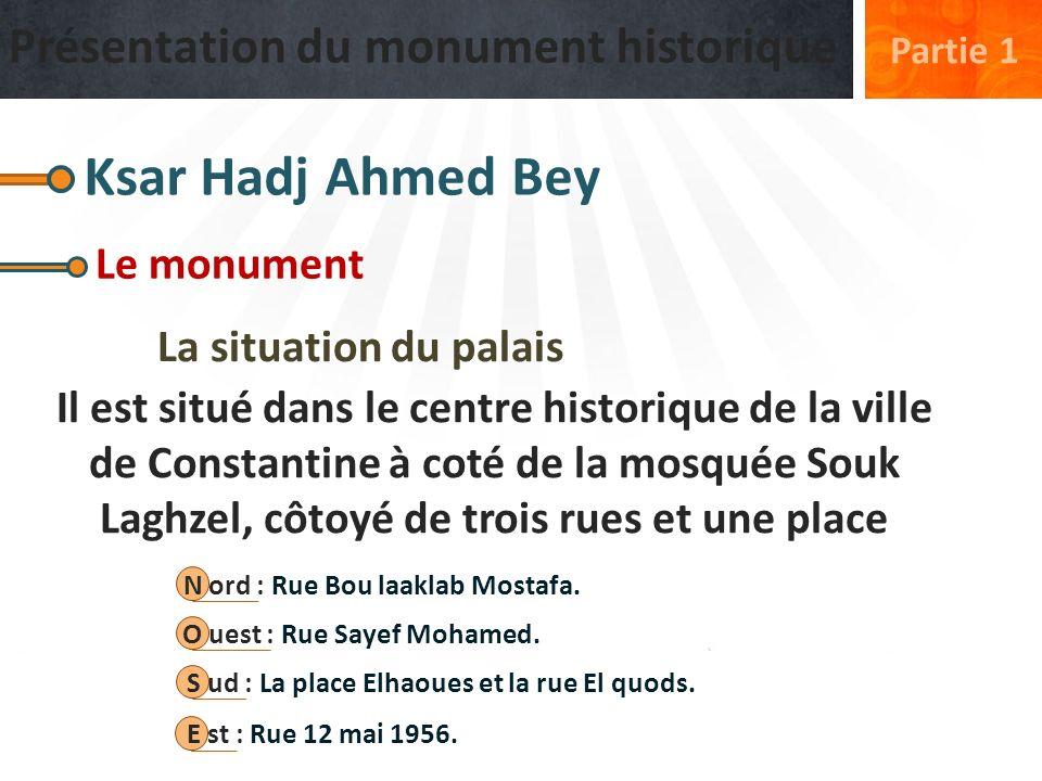 Présentation du monument historique Partie 1 Ksar Hadj Ahmed Bey Le monument La situation du palais Il est situé dans le centre historique de la ville