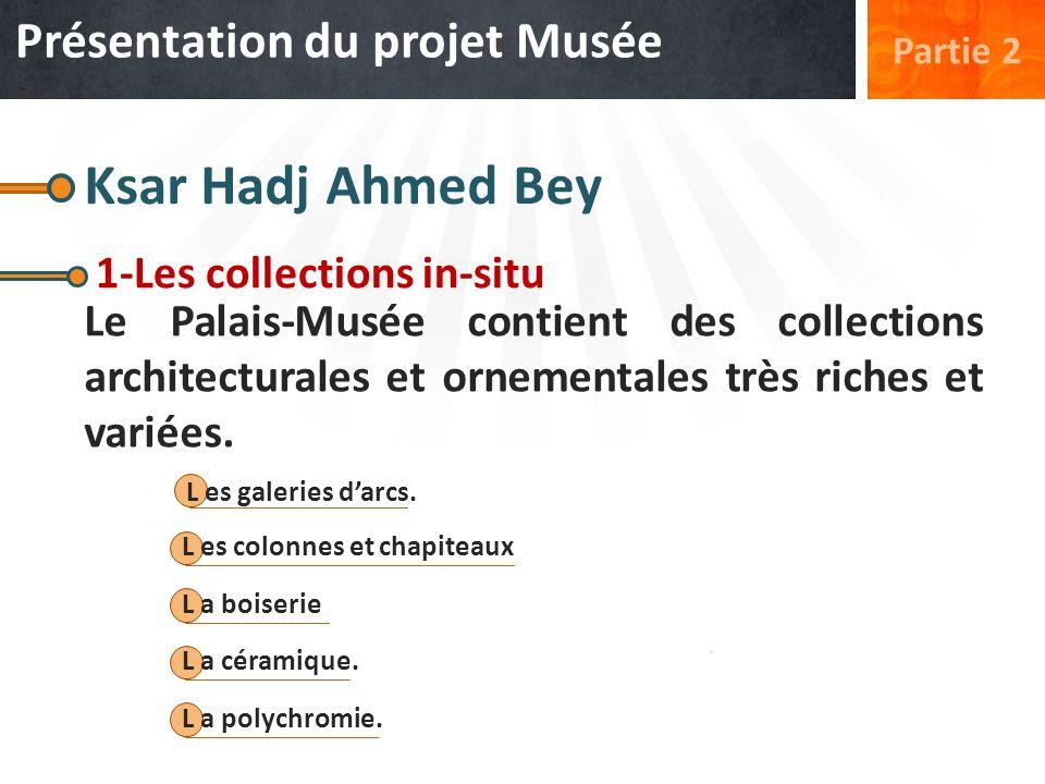 Ksar Hadj Ahmed Bey 1-Les collections in-situ Le Palais-Musée contient des collections architecturales et ornementales très riches et variées. L es ga