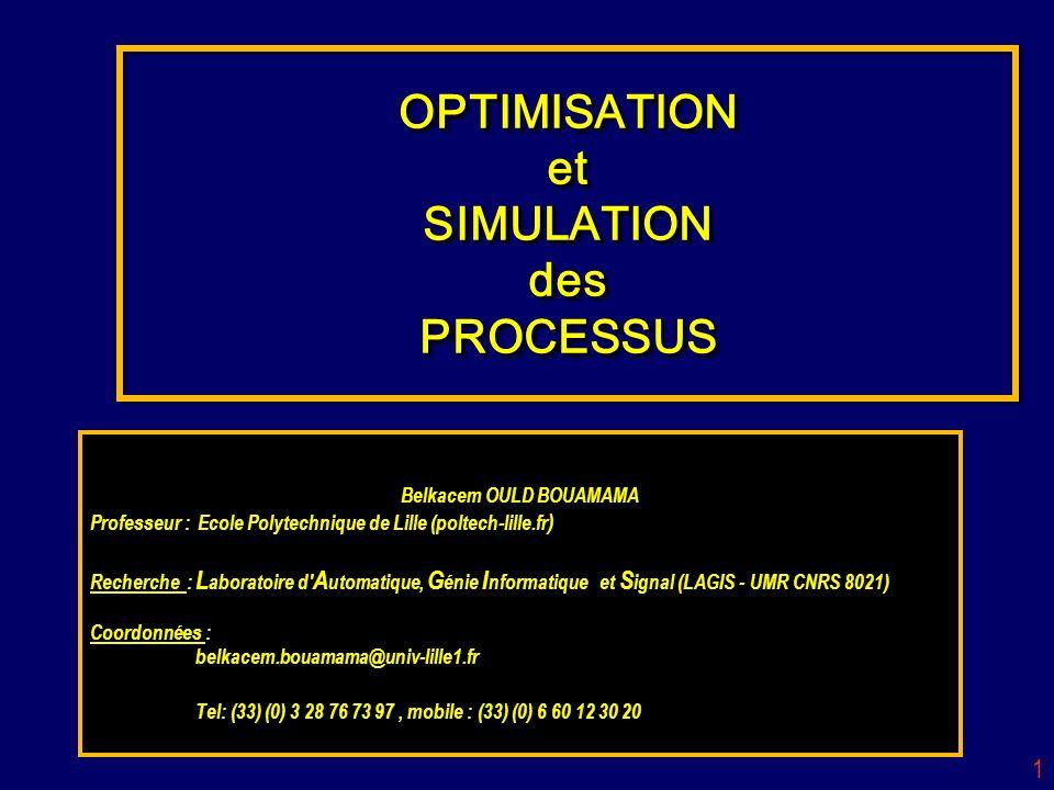 1 OPTIMISATION et SIMULATION des PROCESSUS Belkacem OULD BOUAMAMA Professeur : Ecole Polytechnique de Lille (poltech-lille.fr ) Recherche : L aboratoi