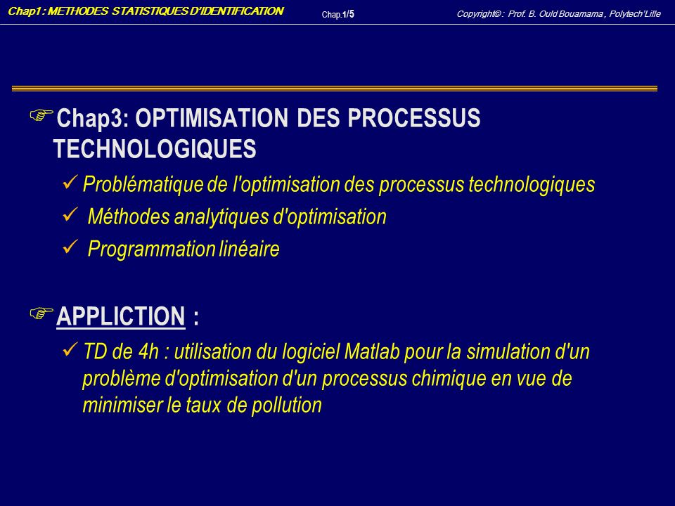 Copyright© : Prof. B. Ould Bouamama, PolytechLille Chap1 : METHODES STATISTIQUES DIDENTIFICATION Chap.1 / 5 F Chap3: OPTIMISATION DES PROCESSUS TECHNO