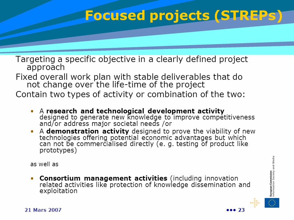 2321 Mars 2007 Targeting a specific objective in a clearly defined project approach Fixed overall work plan with stable deliverables that do not change over the life-time of the project Contain two types of activity or combination of the two: A research and technological development activity designed to generate new knowledge to improve competitiveness and/or address major societal needs /or A demonstration activity designed to prove the viability of new technologies offering potential economic advantages but which can not be commercialised directly (e.