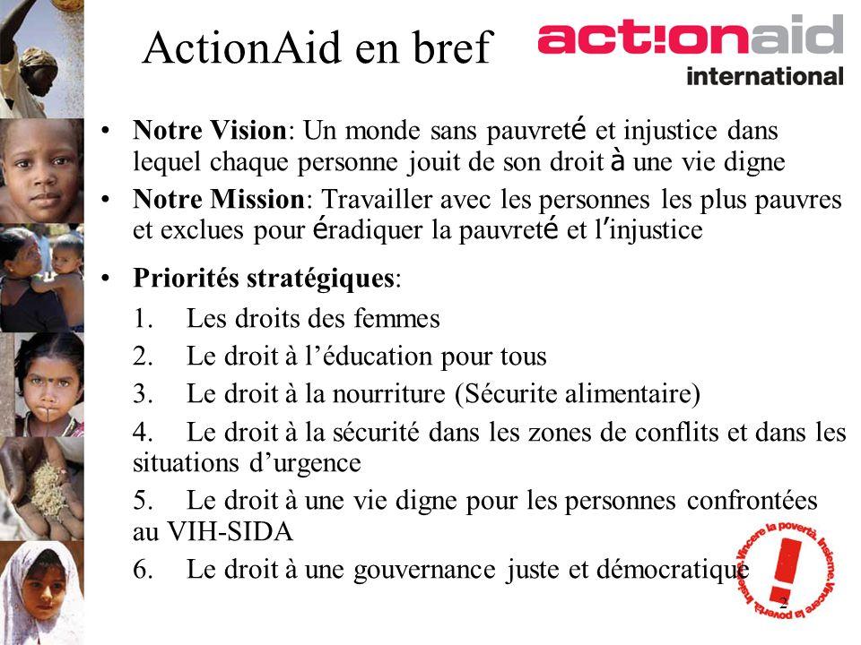 2 ActionAid en bref Notre Vision: Un monde sans pauvret é et injustice dans lequel chaque personne jouit de son droit à une vie digne Notre Mission: Travailler avec les personnes les plus pauvres et exclues pour é radiquer la pauvret é et l injustice Priorités stratégiques: 1.