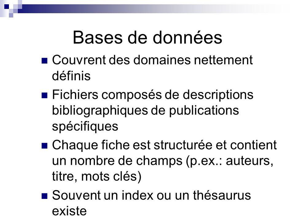 Bases de données Couvrent des domaines nettement définis Fichiers composés de descriptions bibliographiques de publications spécifiques Chaque fiche est structurée et contient un nombre de champs (p.ex.: auteurs, titre, mots clés) Souvent un index ou un thésaurus existe