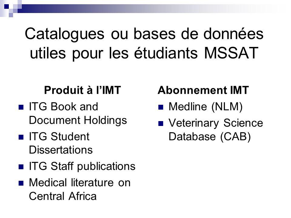 Catalogues ou bases de données utiles pour les étudiants MSSAT Produit à lIMT ITG Book and Document Holdings ITG Student Dissertations ITG Staff publications Medical literature on Central Africa Abonnement IMT Medline (NLM) Veterinary Science Database (CAB)