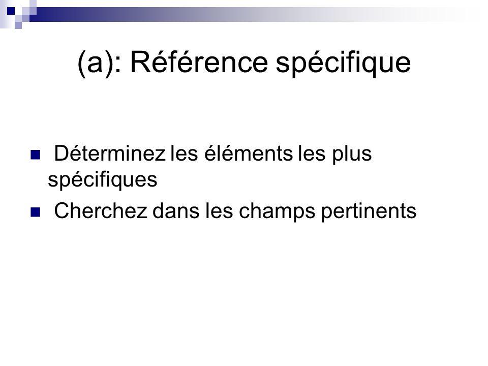 (a): Référence spécifique Déterminez les éléments les plus spécifiques Cherchez dans les champs pertinents