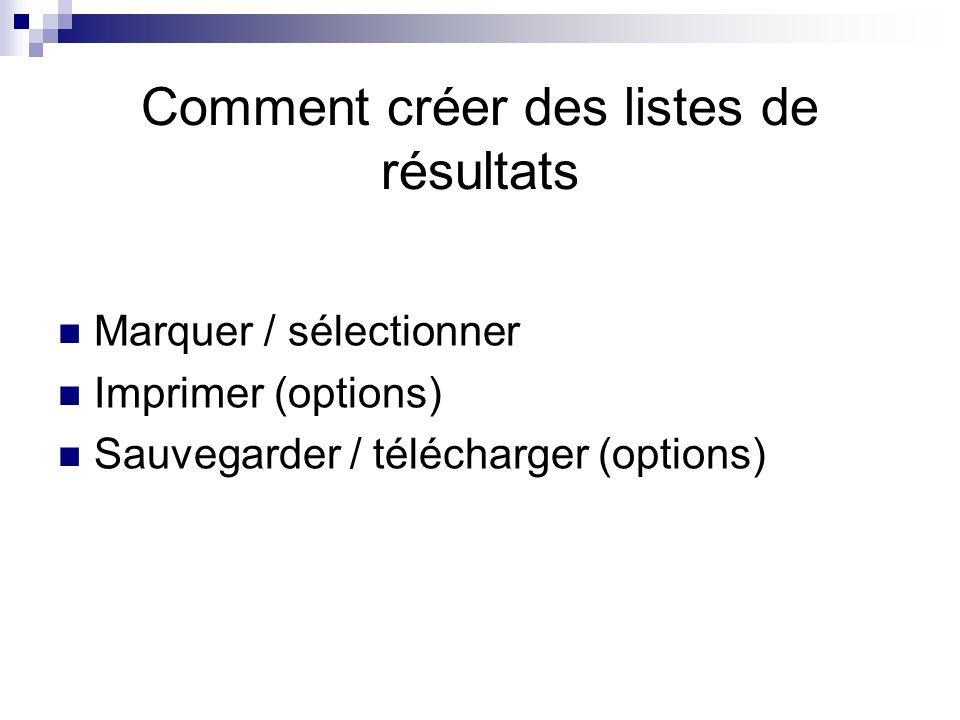 Comment créer des listes de résultats Marquer / sélectionner Imprimer (options) Sauvegarder / télécharger (options)
