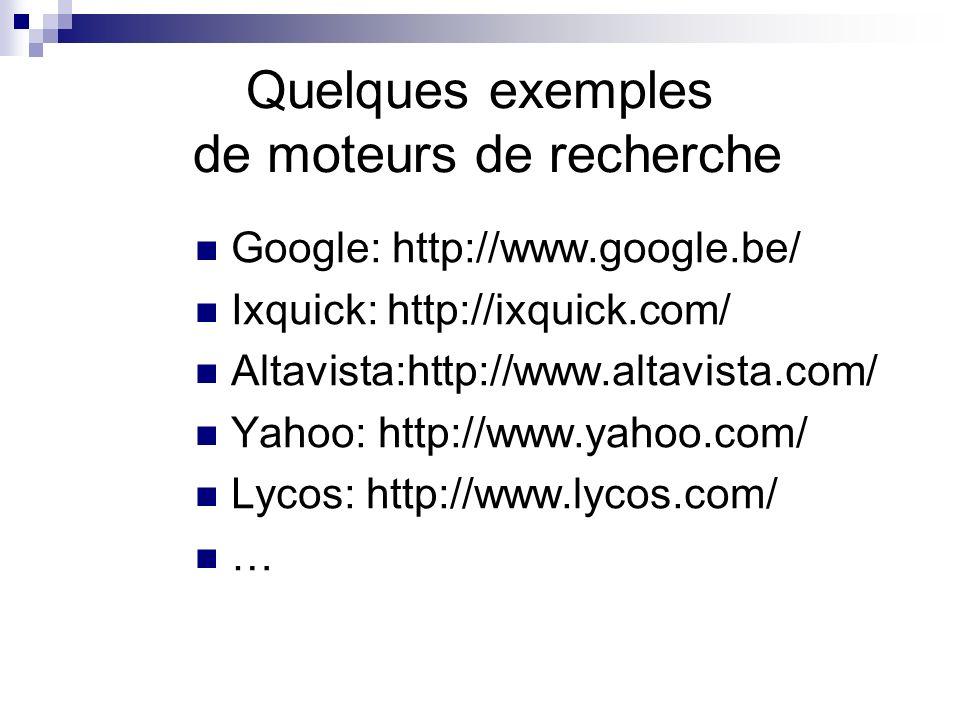 Quelques exemples de moteurs de recherche Google: http://www.google.be/ Ixquick: http://ixquick.com/ Altavista:http://www.altavista.com/ Yahoo: http://www.yahoo.com/ Lycos: http://www.lycos.com/ …