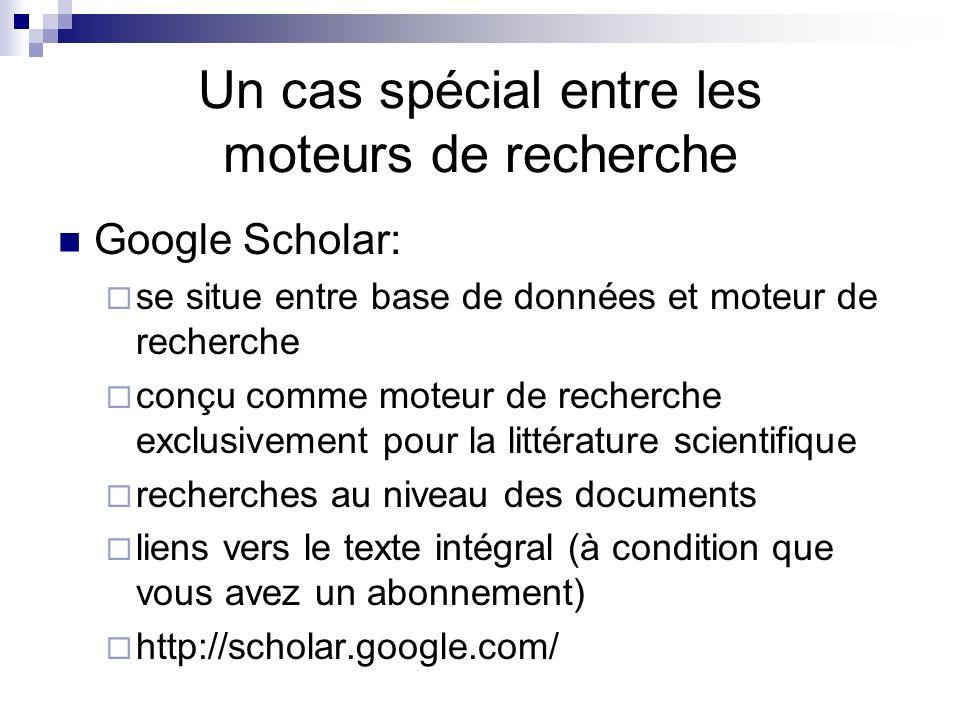 Un cas spécial entre les moteurs de recherche Google Scholar: se situe entre base de données et moteur de recherche conçu comme moteur de recherche exclusivement pour la littérature scientifique recherches au niveau des documents liens vers le texte intégral (à condition que vous avez un abonnement) http://scholar.google.com/