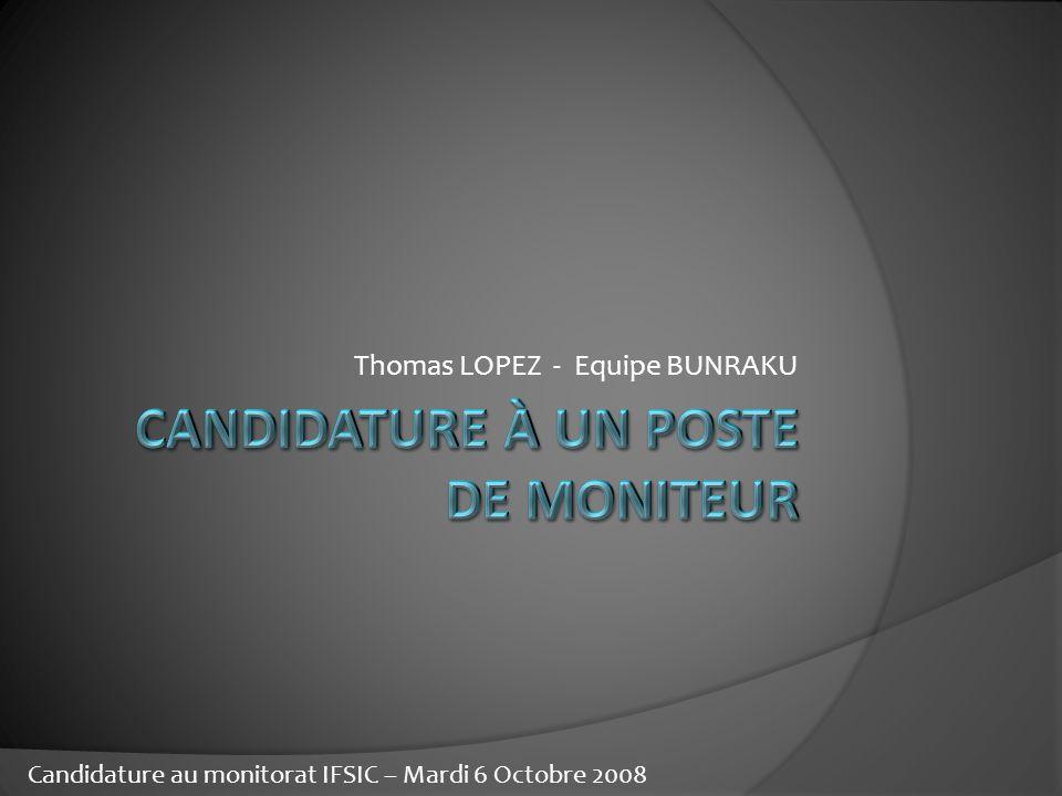 Thomas LOPEZ - Equipe BUNRAKU Candidature au monitorat IFSIC – Mardi 6 Octobre 2008