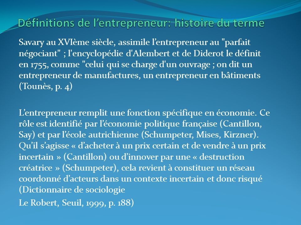 Savary au XVIème siècle, assimile lentrepreneur au parfait négociant ; l encyclopédie d Alembert et de Diderot le définit en 1755, comme celui qui se charge d un ouvrage ; on dit un entrepreneur de manufactures, un entrepreneur en bâtiments (Tounès, p.