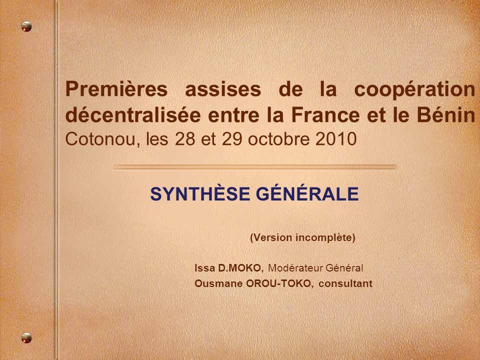 Premières assises de la coopération décentralisée entre la France et le Bénin Cotonou, les 28 et 29 octobre 2010 SYNTHÈSE GÉNÉRALE (Version incomplète) Issa D.MOKO, Modérateur Général Ousmane OROU-TOKO, consultant