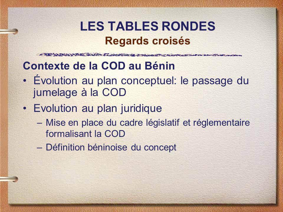 LES TABLES RONDES Regards croisés Contexte de la COD au Bénin Évolution au plan conceptuel: le passage du jumelage à la COD Evolution au plan juridique –Mise en place du cadre législatif et réglementaire formalisant la COD –Définition béninoise du concept