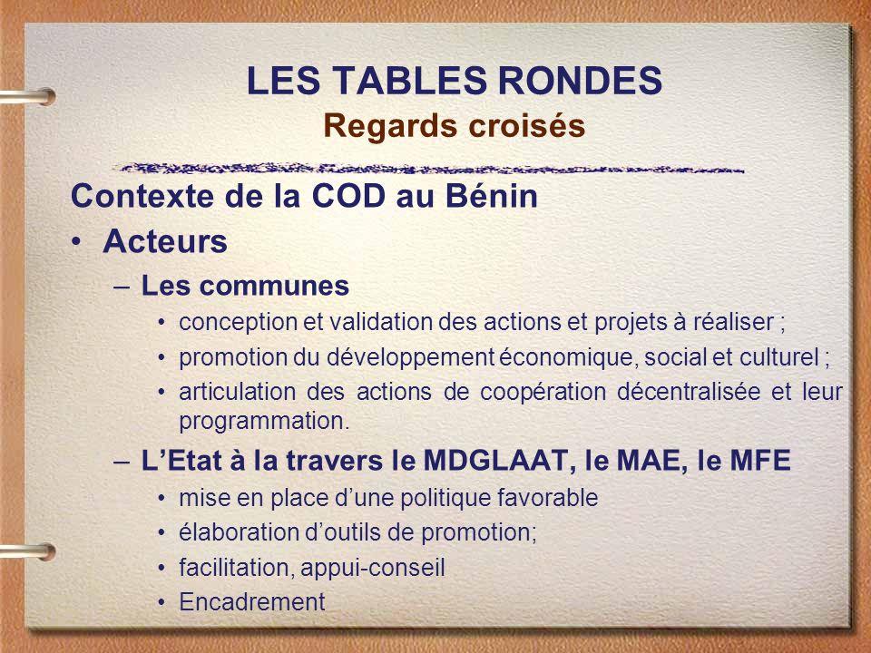 LES TABLES RONDES Regards croisés Contexte de la COD au Bénin Acteurs –Les communes conception et validation des actions et projets à réaliser ; promo