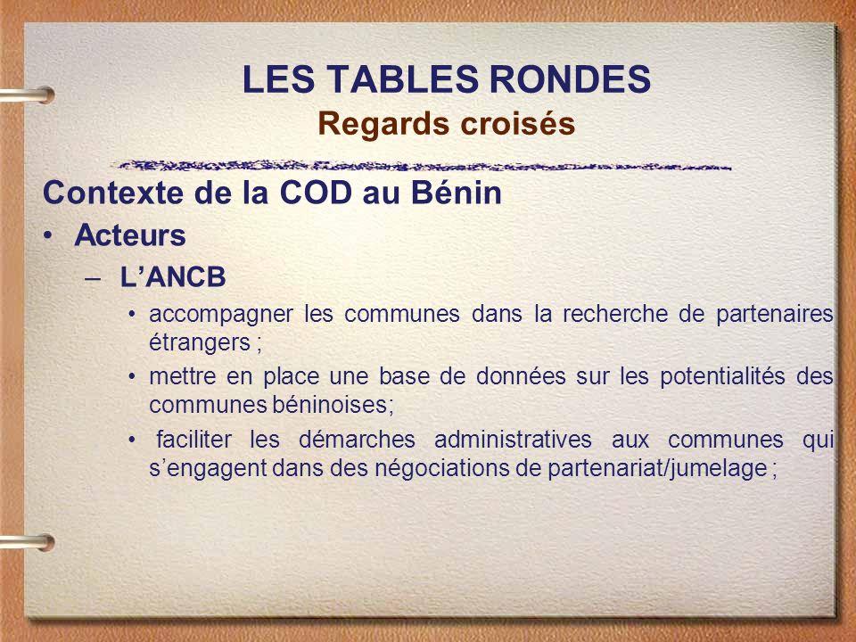 LES TABLES RONDES Regards croisés Contexte de la COD au Bénin Acteurs – LANCB accompagner les communes dans la recherche de partenaires étrangers ; me