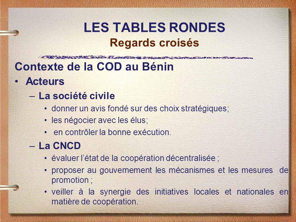 LES TABLES RONDES Regards croisés Contexte de la COD au Bénin Acteurs –La société civile donner un avis fondé sur des choix stratégiques; les négocier avec les élus; en contrôler la bonne exécution.