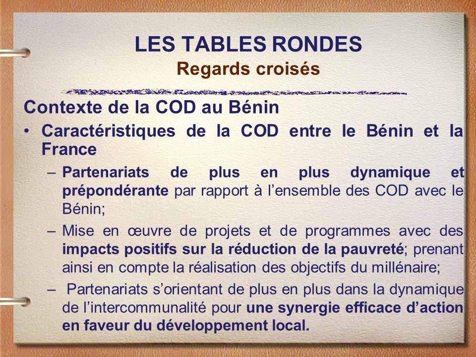 LES TABLES RONDES Regards croisés Contexte de la COD au Bénin Caractéristiques de la COD entre le Bénin et la France –Partenariats de plus en plus dynamique et prépondérante par rapport à lensemble des COD avec le Bénin; –Mise en œuvre de projets et de programmes avec des impacts positifs sur la réduction de la pauvreté; prenant ainsi en compte la réalisation des objectifs du millénaire; – Partenariats sorientant de plus en plus dans la dynamique de lintercommunalité pour une synergie efficace daction en faveur du développement local.