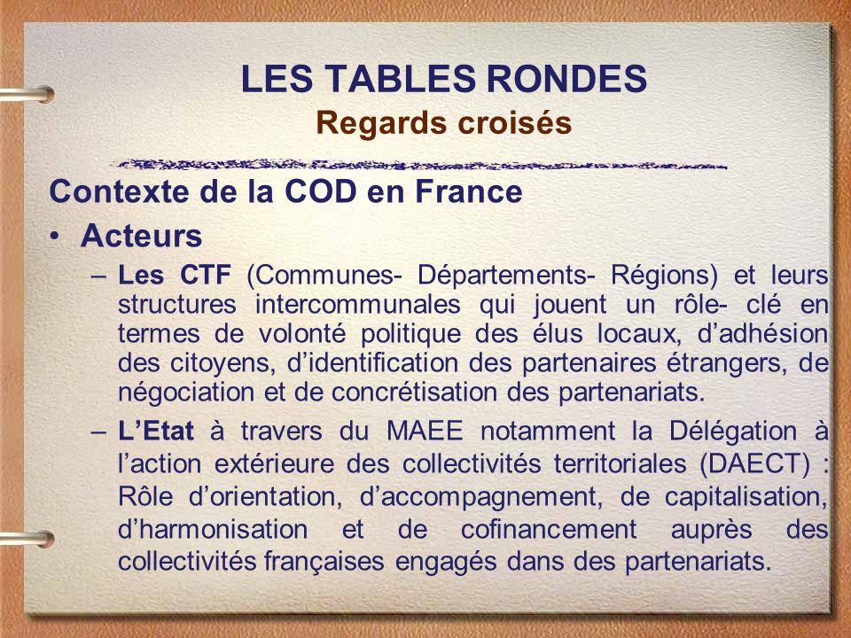 LES TABLES RONDES Regards croisés Contexte de la COD en France Acteurs –Les CTF (Communes- Départements- Régions) et leurs structures intercommunales