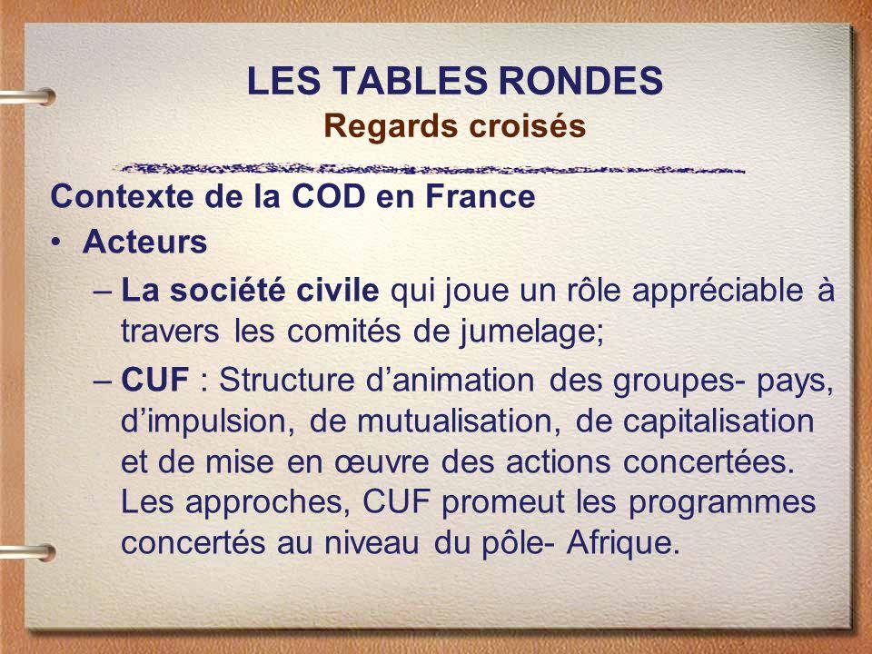LES TABLES RONDES Regards croisés Contexte de la COD en France Acteurs –La société civile qui joue un rôle appréciable à travers les comités de jumela