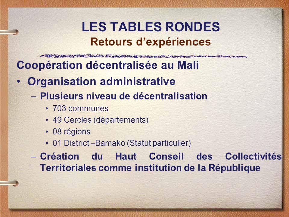 LES TABLES RONDES Retours dexpériences Coopération décentralisée au Mali Organisation administrative –Plusieurs niveau de décentralisation 703 communes 49 Cercles (départements) 08 régions 01 District –Bamako (Statut particulier) –Création du Haut Conseil des Collectivités Territoriales comme institution de la République