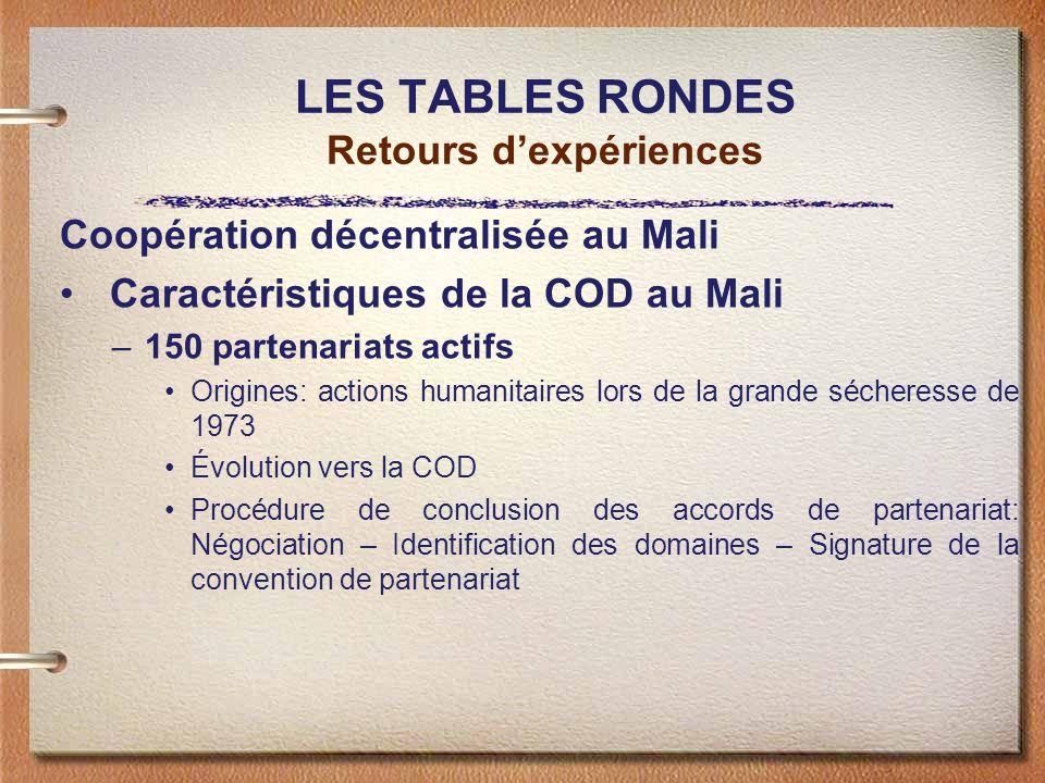 LES TABLES RONDES Retours dexpériences Coopération décentralisée au Mali Caractéristiques de la COD au Mali –150 partenariats actifs Origines: actions humanitaires lors de la grande sécheresse de 1973 Évolution vers la COD Procédure de conclusion des accords de partenariat: Négociation – Identification des domaines – Signature de la convention de partenariat