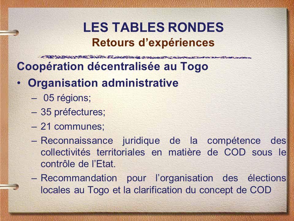 LES TABLES RONDES Retours dexpériences Coopération décentralisée au Togo Organisation administrative – 05 régions; –35 préfectures; –21 communes; –Reconnaissance juridique de la compétence des collectivités territoriales en matière de COD sous le contrôle de lEtat.