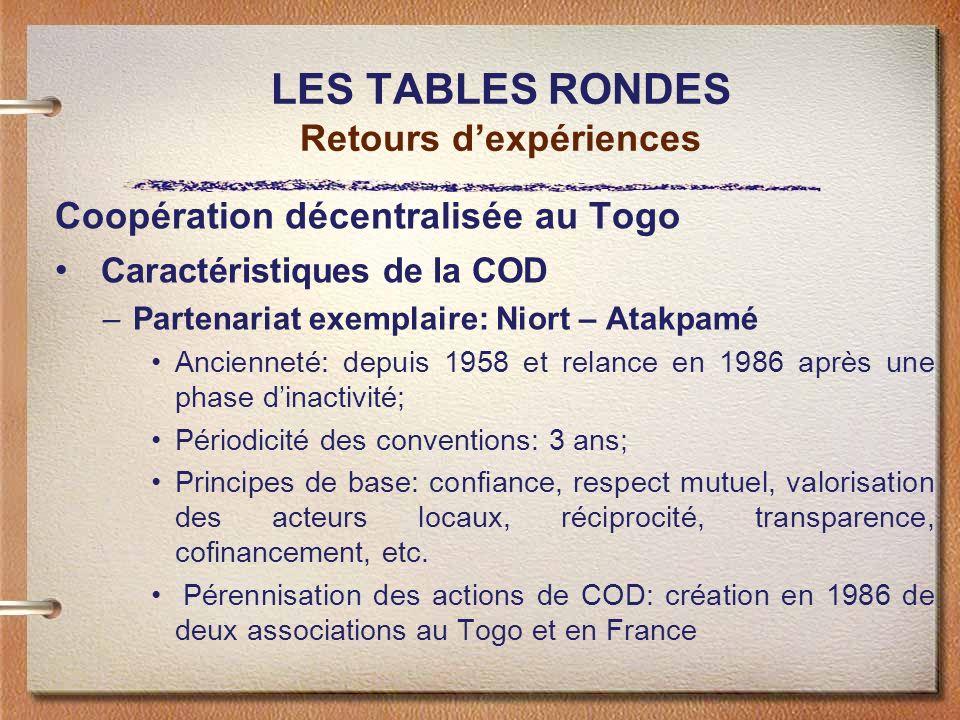 LES TABLES RONDES Retours dexpériences Coopération décentralisée au Togo Caractéristiques de la COD –Partenariat exemplaire: Niort – Atakpamé Ancienneté: depuis 1958 et relance en 1986 après une phase dinactivité; Périodicité des conventions: 3 ans; Principes de base: confiance, respect mutuel, valorisation des acteurs locaux, réciprocité, transparence, cofinancement, etc.
