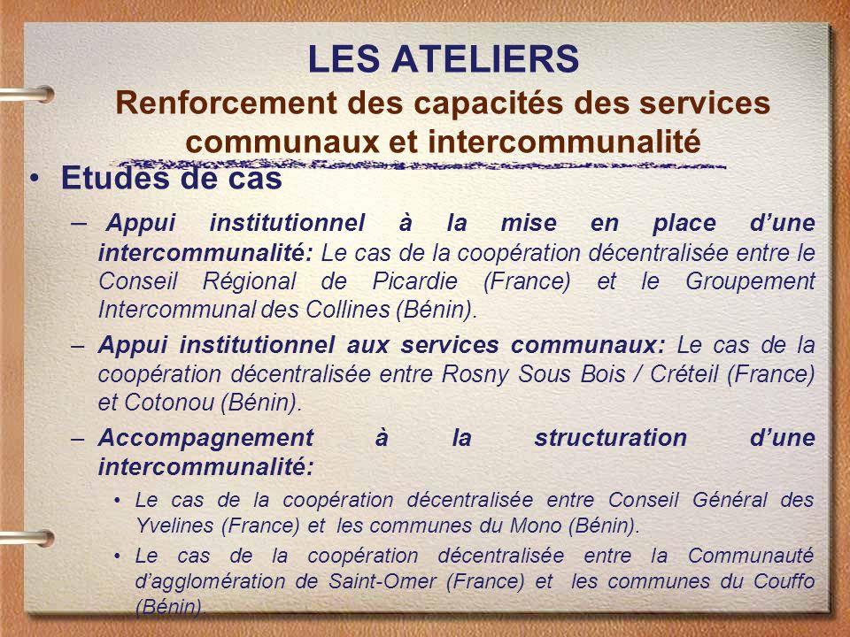 LES ATELIERS Renforcement des capacités des services communaux et intercommunalité Etudes de cas – Appui institutionnel à la mise en place dune intercommunalité: Le cas de la coopération décentralisée entre le Conseil Régional de Picardie (France) et le Groupement Intercommunal des Collines (Bénin).