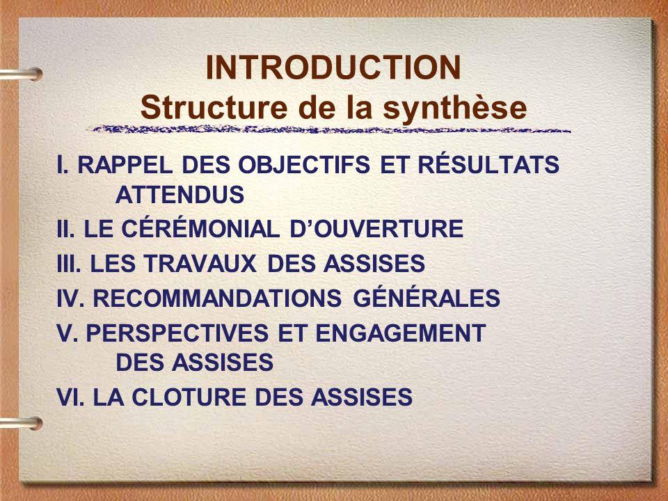 INTRODUCTION Structure de la synthèse I. RAPPEL DES OBJECTIFS ET RÉSULTATS ATTENDUS II. LE CÉRÉMONIAL DOUVERTURE III. LES TRAVAUX DES ASSISES IV. RECO