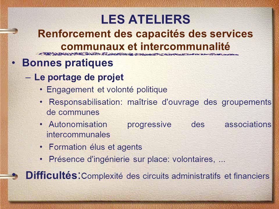 LES ATELIERS Renforcement des capacités des services communaux et intercommunalité Bonnes pratiques –Le portage de projet Engagement et volonté politi