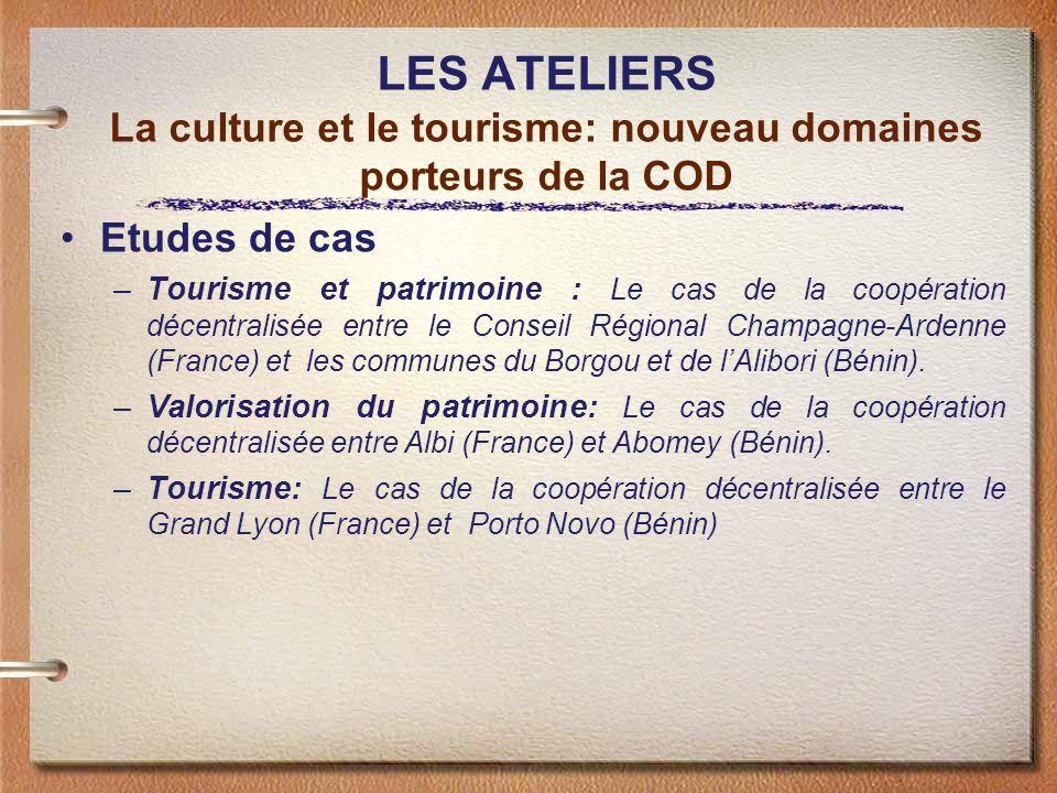 LES ATELIERS La culture et le tourisme: nouveau domaines porteurs de la COD Etudes de cas –Tourisme et patrimoine : Le cas de la coopération décentralisée entre le Conseil Régional Champagne-Ardenne (France) et les communes du Borgou et de lAlibori (Bénin).