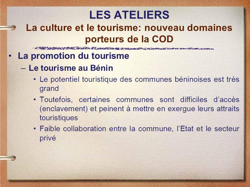 LES ATELIERS La culture et le tourisme: nouveau domaines porteurs de la COD La promotion du tourisme –Le tourisme au Bénin Le potentiel touristique de