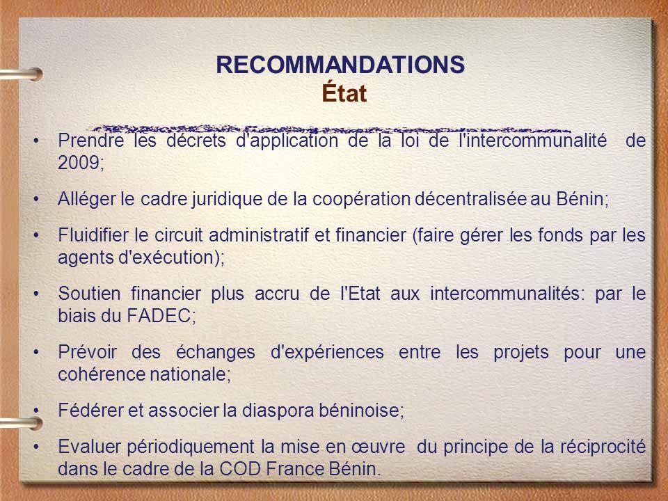 RECOMMANDATIONS État Prendre les décrets d application de la loi de l intercommunalité de 2009; Alléger le cadre juridique de la coopération décentralisée au Bénin; Fluidifier le circuit administratif et financier (faire gérer les fonds par les agents d exécution); Soutien financier plus accru de l Etat aux intercommunalités: par le biais du FADEC; Prévoir des échanges d expériences entre les projets pour une cohérence nationale; Fédérer et associer la diaspora béninoise; Evaluer périodiquement la mise en œuvre du principe de la réciprocité dans le cadre de la COD France Bénin.