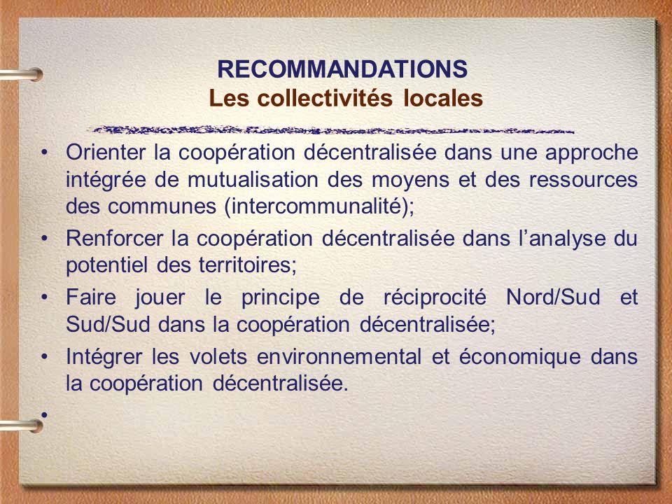 RECOMMANDATIONS Les collectivités locales Orienter la coopération décentralisée dans une approche intégrée de mutualisation des moyens et des ressources des communes (intercommunalité); Renforcer la coopération décentralisée dans lanalyse du potentiel des territoires; Faire jouer le principe de réciprocité Nord/Sud et Sud/Sud dans la coopération décentralisée; Intégrer les volets environnemental et économique dans la coopération décentralisée.