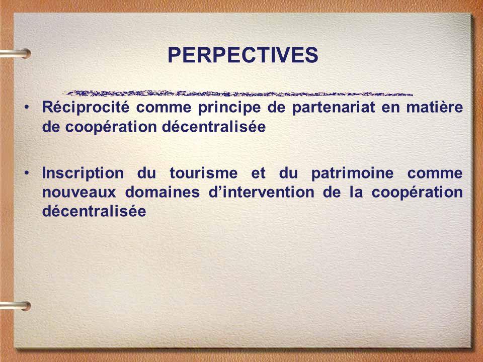 PERPECTIVES Réciprocité comme principe de partenariat en matière de coopération décentralisée Inscription du tourisme et du patrimoine comme nouveaux domaines dintervention de la coopération décentralisée