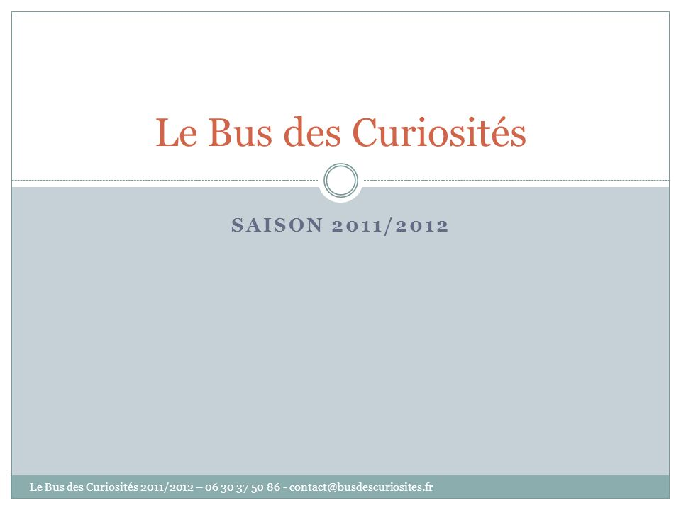 SAISON 2011/2012 Le Bus des Curiosités Le Bus des Curiosités 2011/2012 – 06 30 37 50 86 - contact@busdescuriosites.fr