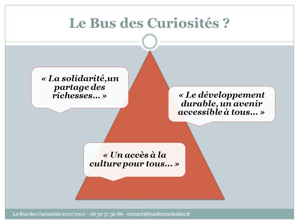 Le Bus des Curiosités ? « La solidarité,un partage des richesses… » « Le développement durable, un avenir accessible à tous… » « Un accès à la culture