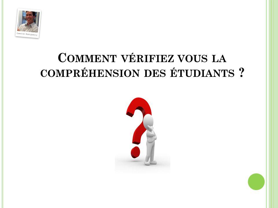 C OMMENT VÉRIFIEZ VOUS LA COMPRÉHENSION DES ÉTUDIANTS ?