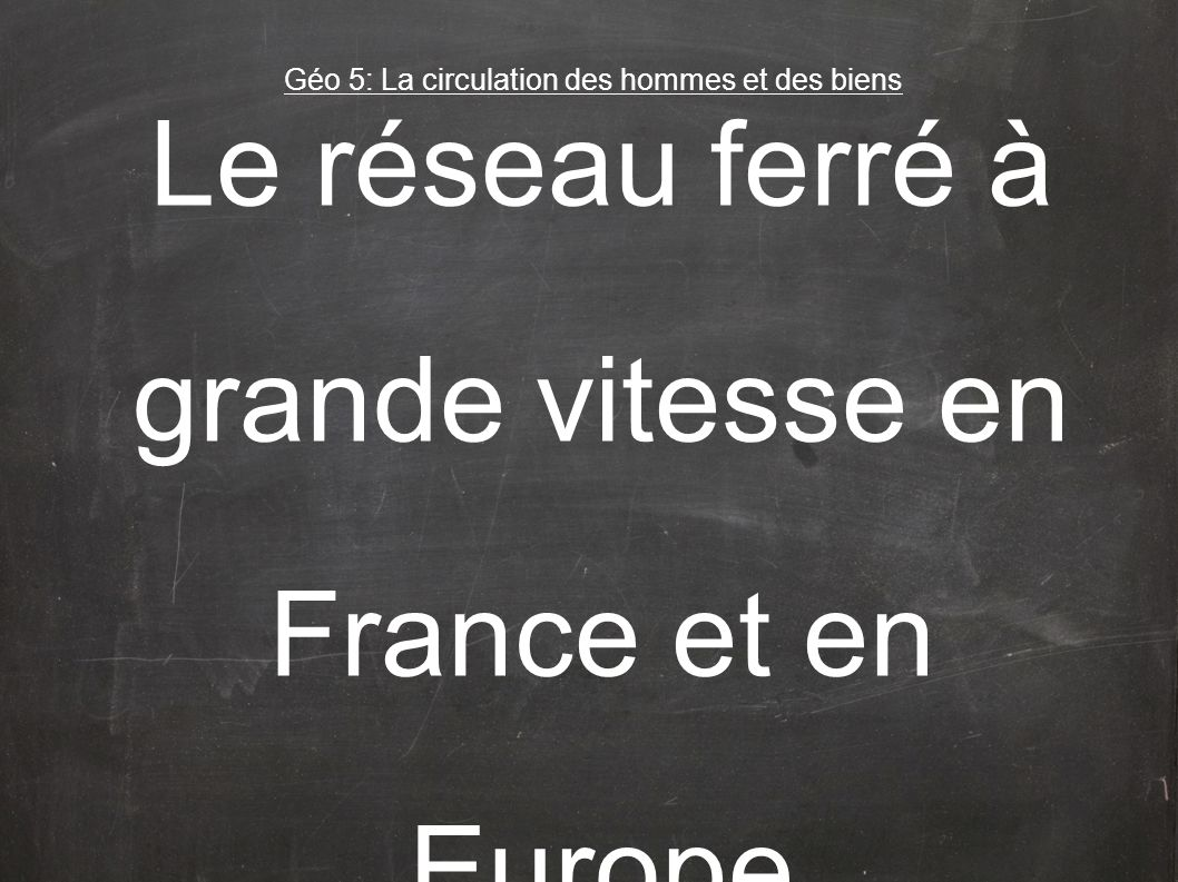Le réseau ferré à grande vitesse en France et en Europe Géo 5: La circulation des hommes et des biens